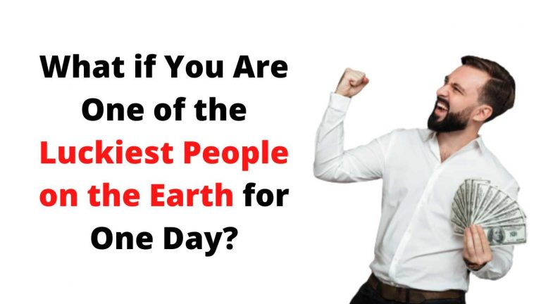 What if You Are One of the Luckiest People on the Earth for One Day?