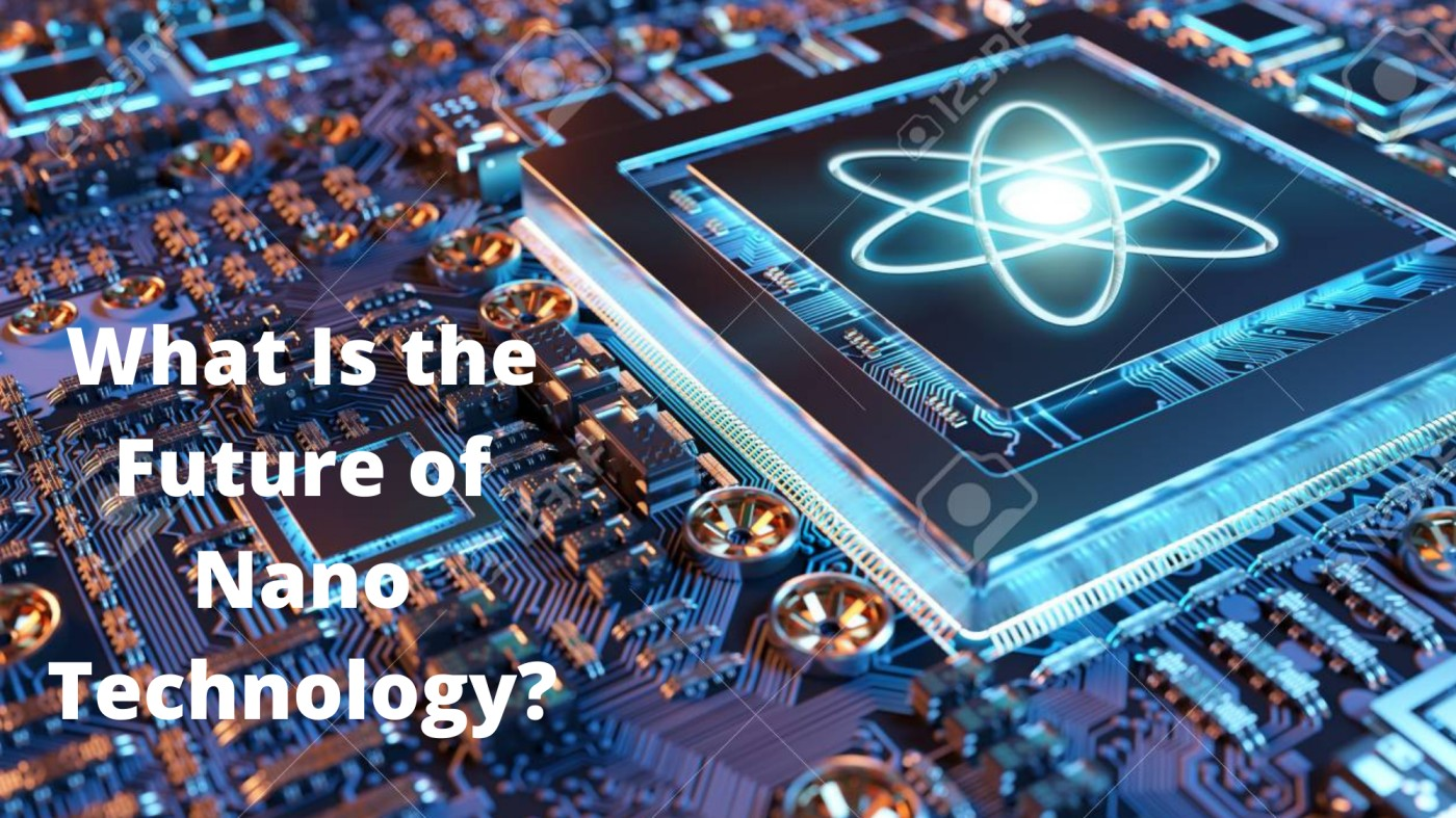 What Is the Future of Nano Technology?